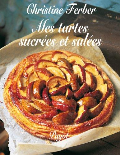 Mes tartes sucrées et salées: Christine Ferber; Gilles Laurendon; Laurence Laurendon