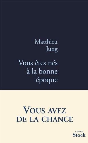 VOUS ÊTES NÉS À LA BONNE ÉPOQUE: JUNG MATTHIEU