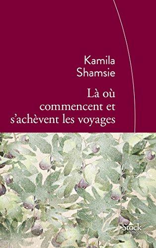 LÀ OÙ COMMENCENT ET S'ACHÈVENT LES VOYAGES: SHAMSIE KAMILA