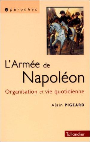 L'armée de Napoléon 1800-1815. Organisation et vie: Alain Pigeard