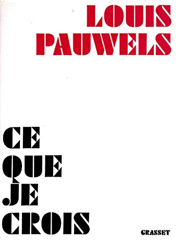 Ce que je crois: LOUIS PAUWELS