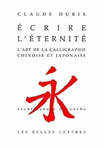 9782251490137: Ecrire L'eternite: L'art De La Calligraphie Chinoise Et Japonaise. (Architecture Du Verbe) (French Edition)