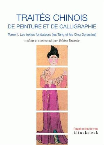 9782252035740: Traités chinois de peinture et de calligraphie: Tome 2. Les textes fondateurs (les Tang et les Cinq Dynasties) (L'Esprit Et Les Formes) (French Edition)