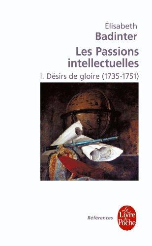 PASSIONS INTELLECTUELLES (LES) T.01 : DÉSIRS DE GLOIRE (1735-1751): BADINTER �LISABETH