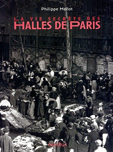La vie secrète des Halles de Paris (French Edition): Mellot Philippe