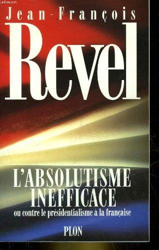 L'Absolutisme Inefficace ou contre le presidentialisme a la francaise: Revel, Jean - Francois