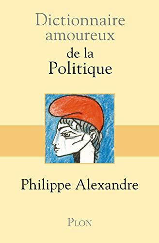 Dictionnaire amoureux de la politique (French Edition): Alexandre Philippe