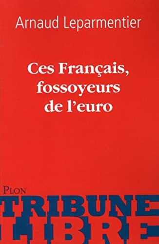 Ces Français, fossoyeurs de l'euro: Leparmentier, Arnaud