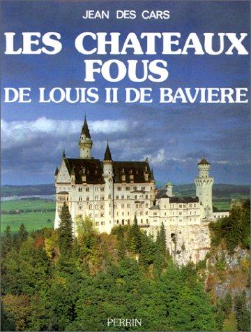 Les chateaux fous de Louis II de Baviere (French Edition): Des Cars, Jean