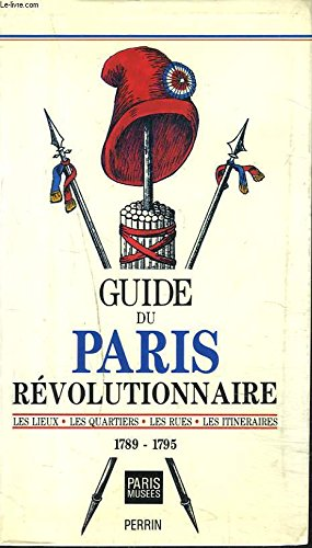 Guide du Paris Revolutionnaire: Les Lieux, Les Quartiers, Les Rues, Les Itineraires 1789-1795: Yves...