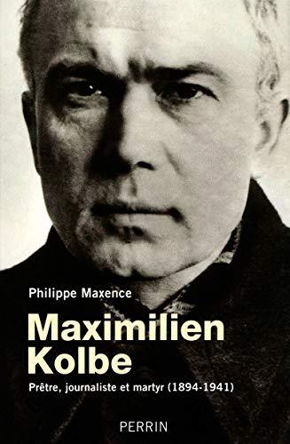 Maximilien Kolbe : Prêtre, journaliste et martyr: Philippe Maxence