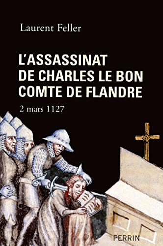 L'assassinat de Charles le bon comte de Flandre - 2 mars 1127: Feller, Laurent