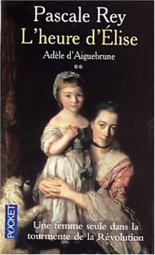 Ad?le d'Aiguebrune, tome 2 : L'Heure d'Elise (French Edition): Rey, Pascale