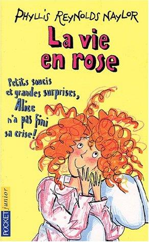 La Vie en rose ! : Petits soucis et grandes surprises, Alice n'a pas fini sa crise: Naylor, ...