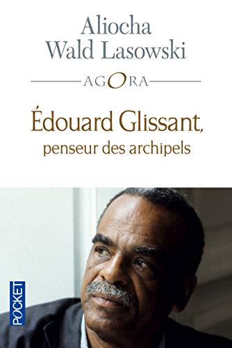 Edouard Glissant, penseur des archipels: Aliocha Wald Lasowski