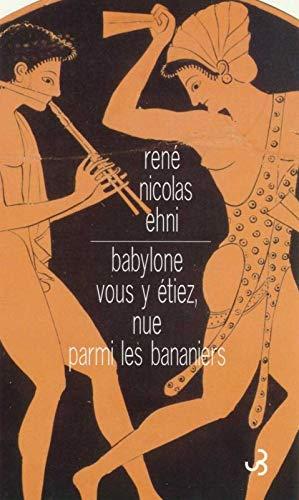 Babylone vous y etiez, nue parmi bananie (French Edition): René-Nicolas Ehni