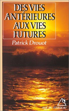 Des vies antérieures aux vies futures. Immortalité et réincarnation: Patrick ...
