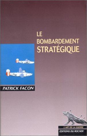 Le bombardement strategique (L'Art de la guerre) (French Edition): Facon, Patrick