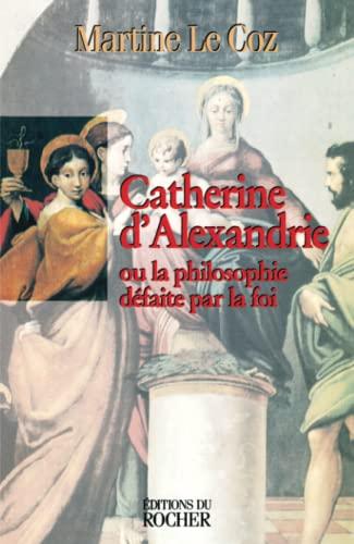 9782268030944: CATHERINE D'ALEXANDRIE. Ou la philosophie défaite par la foi