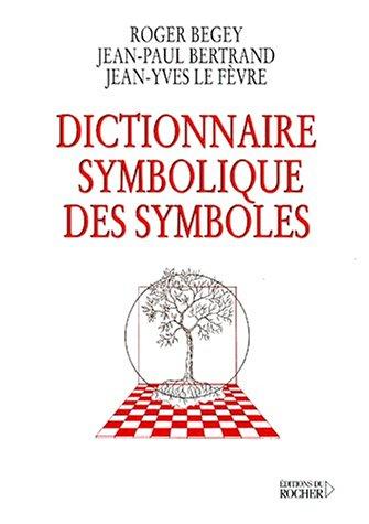 Dictionnaire symbolique des symboles: Roger Begey; Jean-Paul