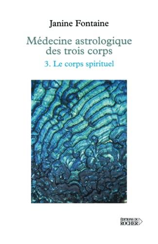 Medecine astrologique des trois corps, tome 3 : Le Corps spirituel: Fontaine, Janine