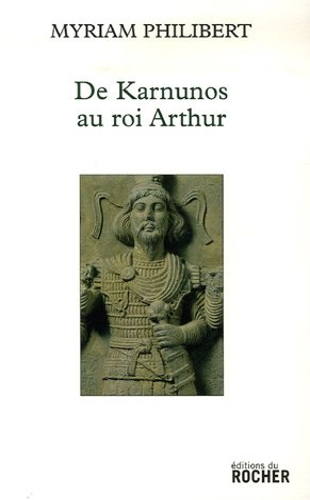 De Karnunos au roi Arthur (French Edition): Myriam Philibert