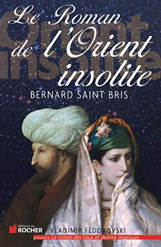 Le roman de l'Orient insolite (French Edition): Bernard Saint Bris