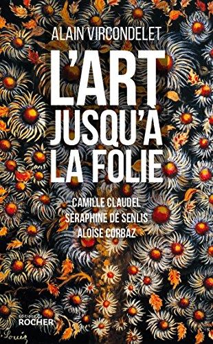 L'art jusqu'à la folie: Camille Claudel, Séraphine: Alain Vircondelet