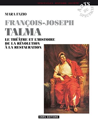 François-Joseph Talma : Le théâtre et l'histoire de la Révolution &...
