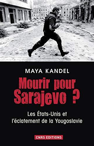 Mourir pour Sarajevo ? : Les Etats-Unis et l'éclatement de la Yougoslavie: Maya ...