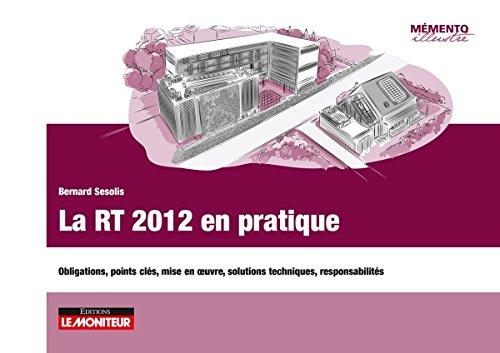 La RT 2012 en pratique: Obligations, points clés, mise en uvre, solutions techniques, ...