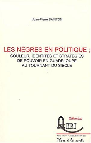 9782284008262: Les nègres en politique : couleur, identités et stratégies de pouvoir en Guadeloupe au tournant du siècle : 2 volumes