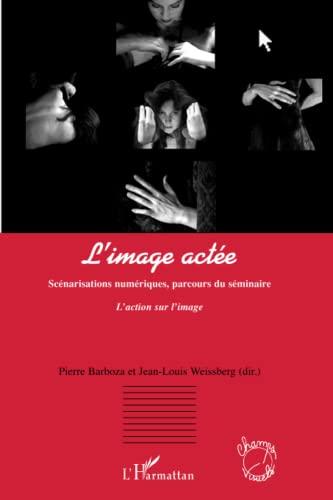 9782296011731: L'image actée: Scénarisations numériques, parcours du séminaire - L'action sur l'image (French Edition)
