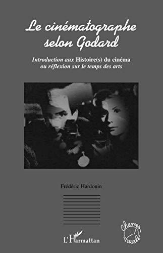 9782296025370: Le cinématographe selon Godard : Introduction aux Histoire(s) du cinéma ou réflexion sur le temps des arts