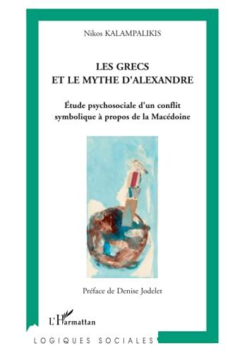 9782296035584: Les Grecs et le Mythe d'Alexandre : Etude psychosociale d'un conflit symbolique à propos de la Macédoine