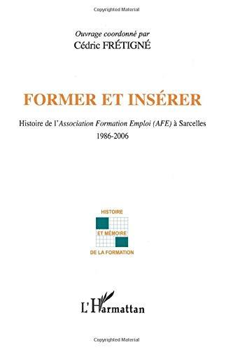9782296057074: Former et insérer: Histoire de l'Association Formation Emploi (AFE) à Sarcelles 1986-2006 (French Edition)
