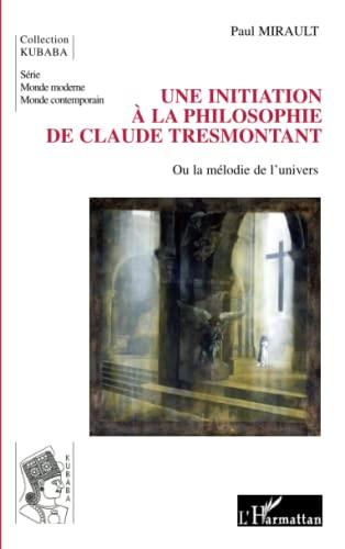 9782296061743: Une initiation à la philosophie de Claude Tresmontant: Ou la mélodie de l'univers (French Edition)