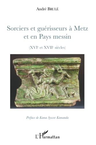 9782296081444: Sorciers et guérisseurs à Metz et en Pays messin : (XIVe et XVIIe siècles)
