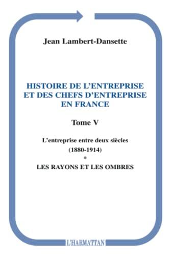 9782296093027: Histoire de l'entreprise et des chefs d'entreprise en France : Tome 5, L'entreprise entre deux si�cles (1880-1914), Premi�re partie, Les rayons et les ombres