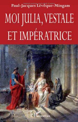 Moi Julia, vestale et impératrice: Paul-Jacques Lévêque-Mingam