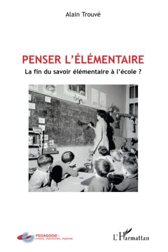 9782296111837: Penser l'élémentaire : La fin du savoir élémentaire à l'école ?