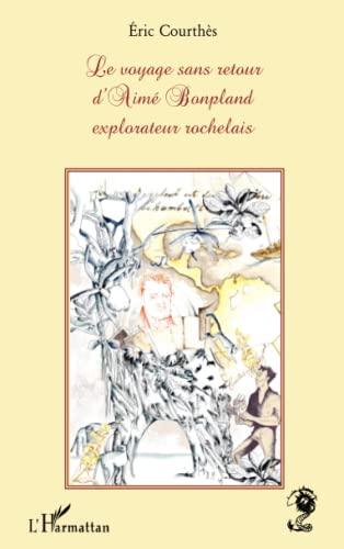 9782296118782: Le voyage sans retour d'Aimé Bonpland explorateur rochelais