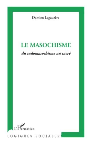 Le masochisme : Du sadomasochisme au sacré: Damien Lagauzere