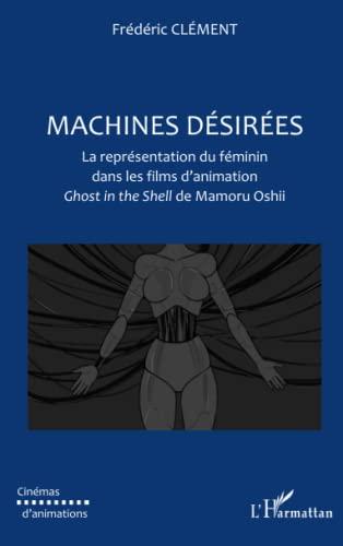 9782296544444: Machines désirées: La représentation du féminin dans les films d'animation - Ghost in the shell de Mamoru Oshii (French Edition)