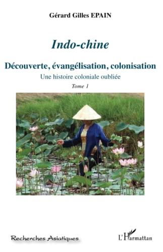 9782296561946: Indo-Chine (Tome 1): Découverte, évangélisation, colonisation - Une histoire coloniale oubliée (French Edition)