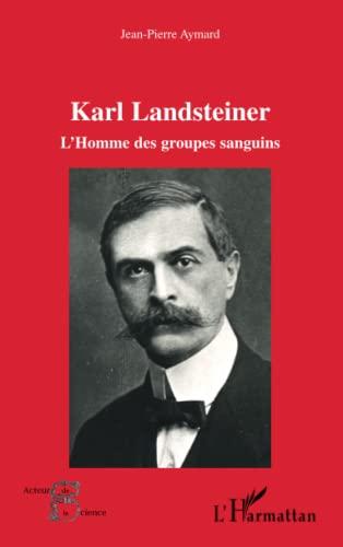 Karl Landsteiner l'Homme des Groupes Sanguins: Jean-Pierre Aymard