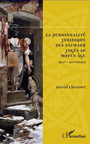 La Personnalité Juridique des Animaux Jugés au Moyen Age XIIIe XVIe Siècles: ...