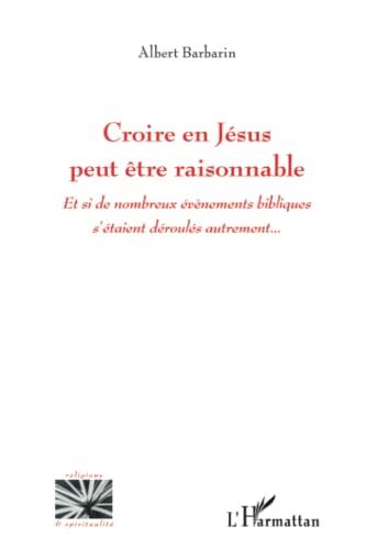 Croire en Jésus peut être raisonnable: Et si de nombreux évènements bibliques s'étaient ...
