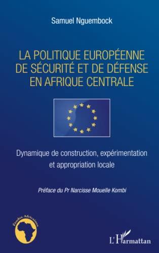 9782296960633: La politique europ�enne de s�curit� et de d�fense en Afrique centrale : Dynamique de construction, exp�rimentation et appropriation locale