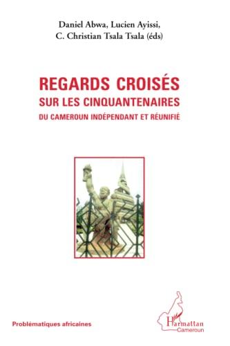 9782296962965: Regards croisés sur les cinquantenaires du Cameroun indépendant et réunifié (French Edition)